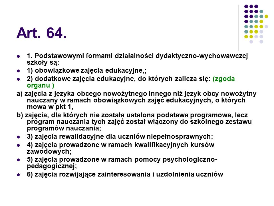 Art. 64. 1. Podstawowymi formami działalności dydaktyczno-wychowawczej szkoły są: 1) obowiązkowe zajęcia edukacyjne,;