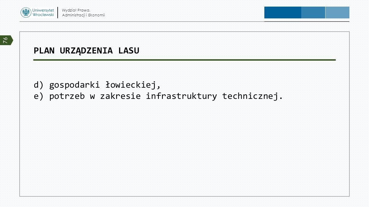 Wydział Prawa, Administracji i Ekonomii. PLAN URZĄDZENIA LASU d) gospodarki łowieckiej, e) potrzeb w zakresie infrastruktury technicznej.