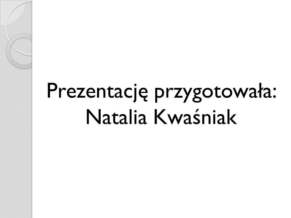 Prezentację przygotowała: Natalia Kwaśniak