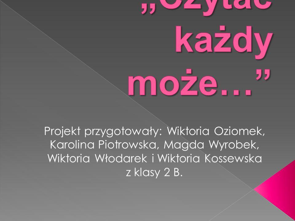 """""""Czytać każdy może… Projekt przygotowały: Wiktoria Oziomek, Karolina Piotrowska, Magda Wyrobek, Wiktoria Włodarek i Wiktoria Kossewska z klasy 2 B."""