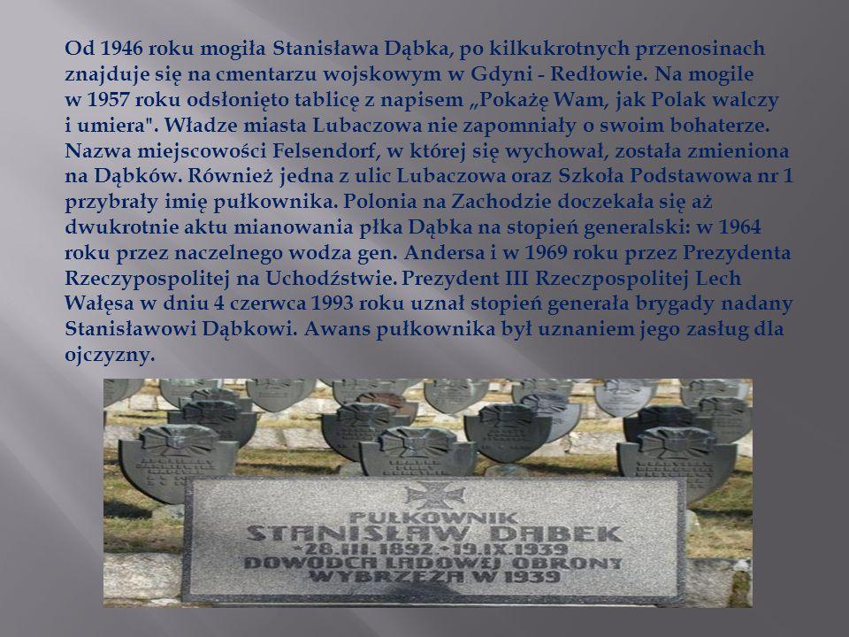 """Od 1946 roku mogiła Stanisława Dąbka, po kilkukrotnych przenosinach znajduje się na cmentarzu wojskowym w Gdyni - Redłowie. Na mogile w 1957 roku odsłonięto tablicę z napisem """"Pokażę Wam, jak Polak walczy i umiera . Władze miasta Lubaczowa nie zapomniały o swoim bohaterze. Nazwa miejscowości Felsendorf, w której się wychował, została zmieniona na Dąbków. Również jedna z ulic Lubaczowa oraz Szkoła Podstawowa nr 1 przybrały imię pułkownika. Polonia na Zachodzie doczekała się aż dwukrotnie aktu mianowania płka Dąbka na stopień generalski: w 1964 roku przez naczelnego wodza gen. Andersa i w 1969 roku przez Prezydenta Rzeczypospolitej na Uchodźstwie. Prezydent III Rzeczpospolitej Lech Wałęsa w dniu 4 czerwca 1993 roku uznał stopień generała brygady nadany Stanisławowi Dąbkowi. Awans pułkownika był uznaniem jego zasług dla ojczyzny."""