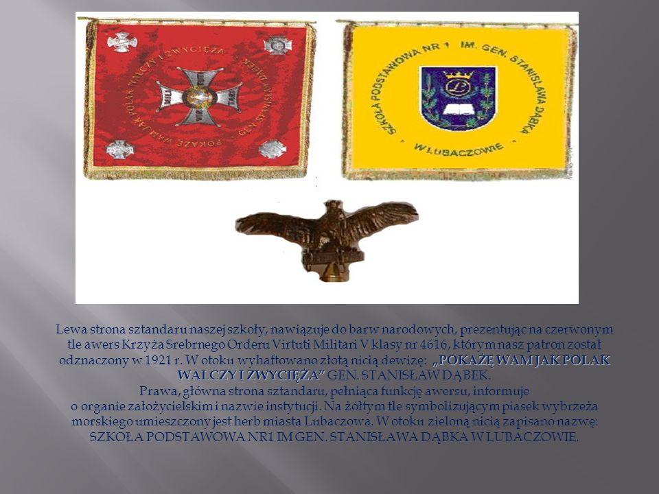 Lewa strona sztandaru naszej szkoły, nawiązuje do barw narodowych, prezentując na czerwonym tle awers Krzyża Srebrnego Orderu Virtuti Militari V klasy nr 4616, którym nasz patron został odznaczony w 1921 r.