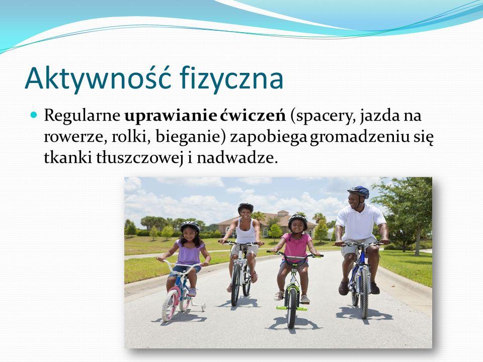 Aktywność fizyczna Regularne uprawianie ćwiczeń (spacery, jazda na rowerze, rolki, bieganie) zapobiega gromadzeniu się tkanki tłuszczowej i nadwadze.
