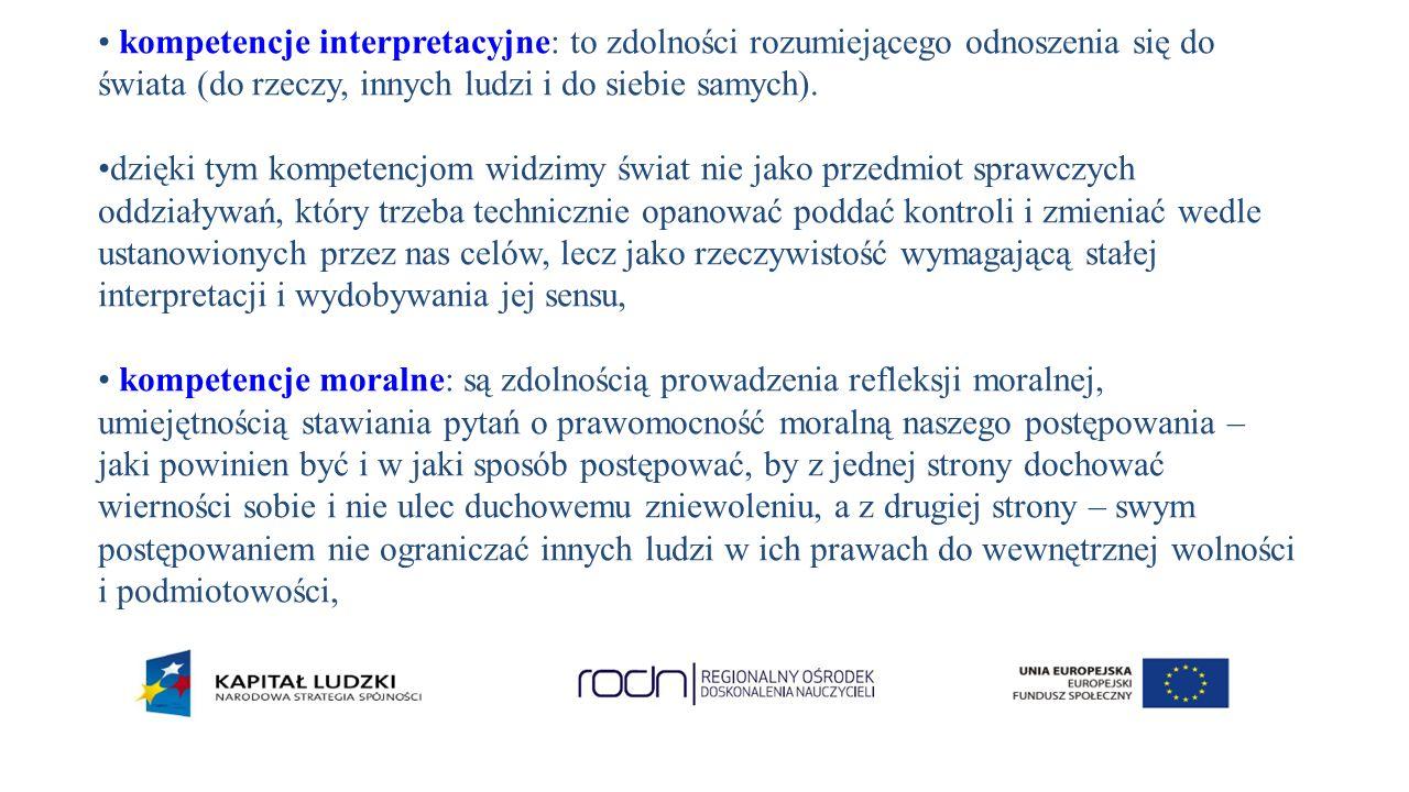 kompetencje interpretacyjne: to zdolności rozumiejącego odnoszenia się do świata (do rzeczy, innych ludzi i do siebie samych).