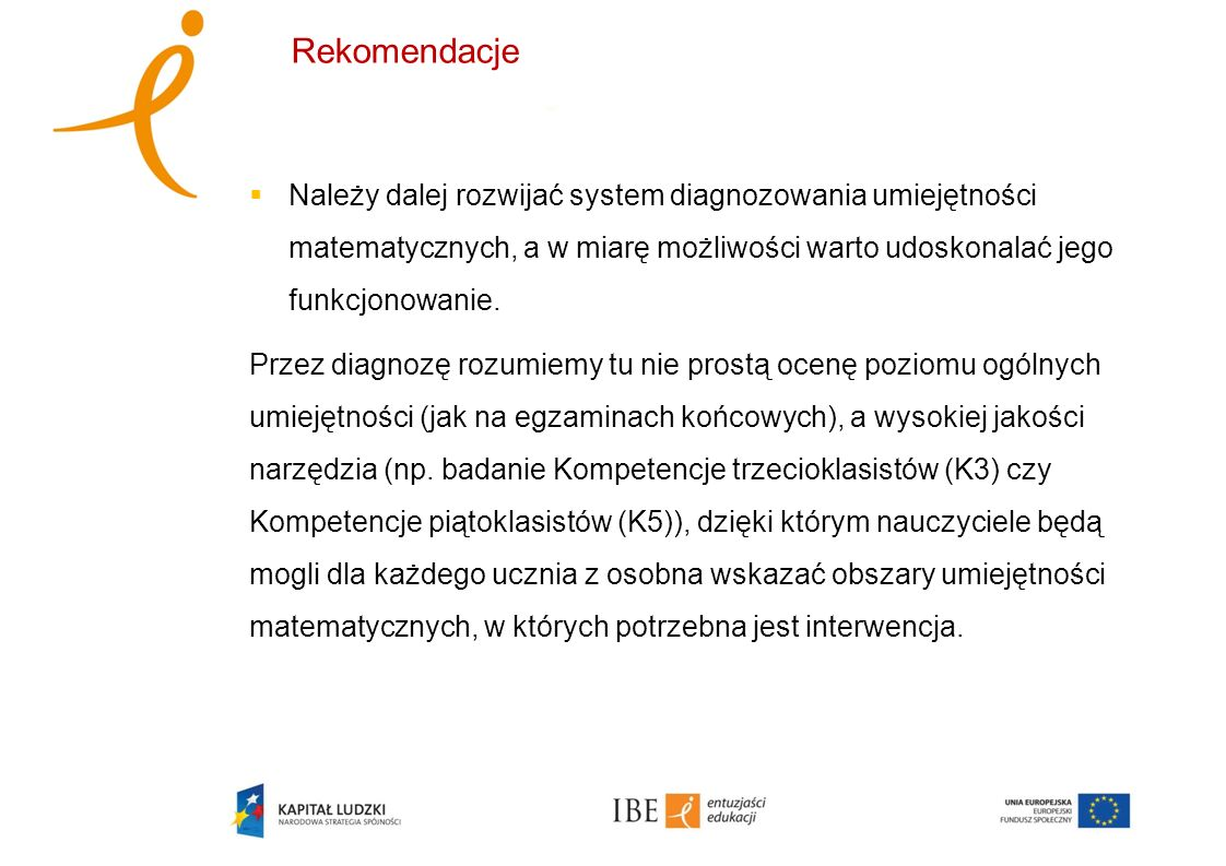 Rekomendacje Należy dalej rozwijać system diagnozowania umiejętności matematycznych, a w miarę możliwości warto udoskonalać jego funkcjonowanie.
