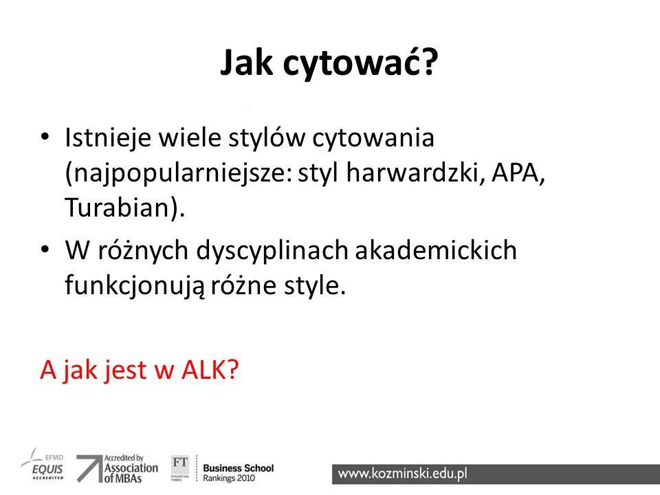 Jak cytować Istnieje wiele stylów cytowania (najpopularniejsze: styl harwardzki, APA, Turabian).