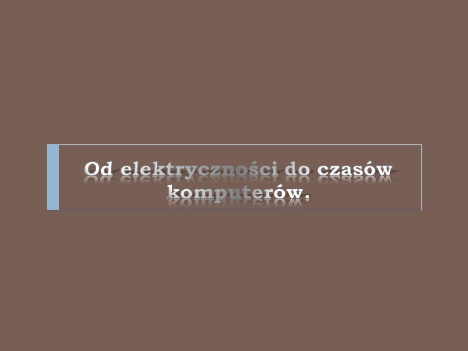 Od elektryczności do czasów komputerów.
