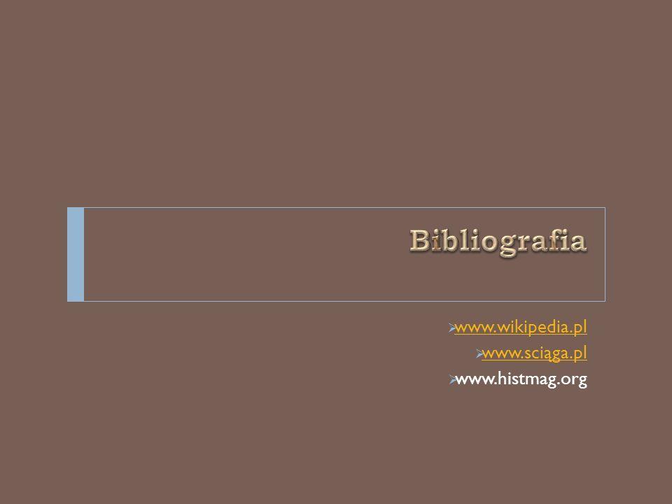 Bibliografia www.wikipedia.pl www.sciąga.pl www.histmag.org