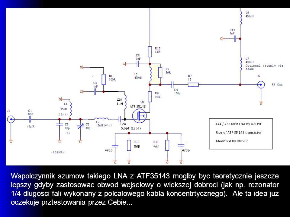 Wspolczynnik szumow takiego LNA z ATF35143 moglby byc teoretycznie jeszcze lepszy gdyby zastosowac obwod wejsciowy o wiekszej dobroci (jak np.