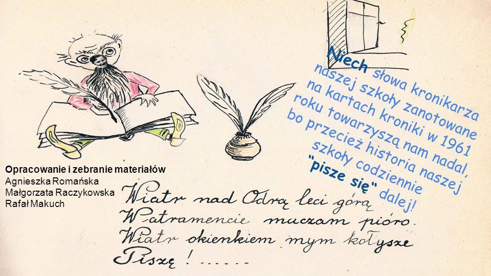 Niech słowa kronikarza naszej szkoły zanotowane na kartach kroniki w 1961 roku towarzyszą nam nadal, bo przecież historia naszej szkoły codziennie