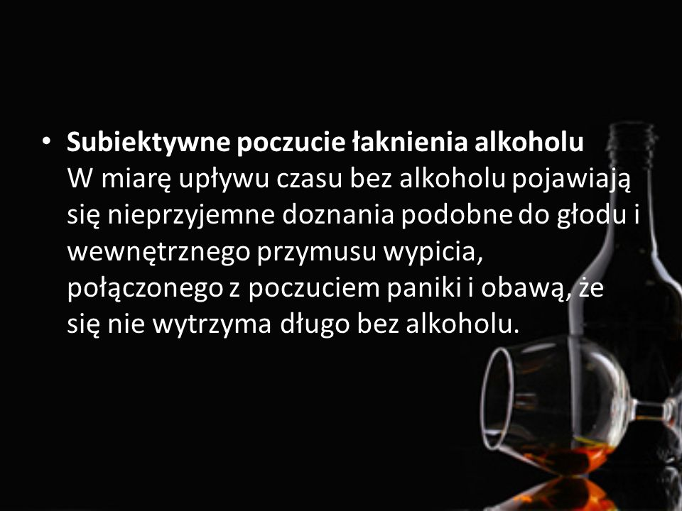 Subiektywne poczucie łaknienia alkoholu W miarę upływu czasu bez alkoholu pojawiają się nieprzyjemne doznania podobne do głodu i wewnętrznego przymusu wypicia, połączonego z poczuciem paniki i obawą, że się nie wytrzyma długo bez alkoholu.