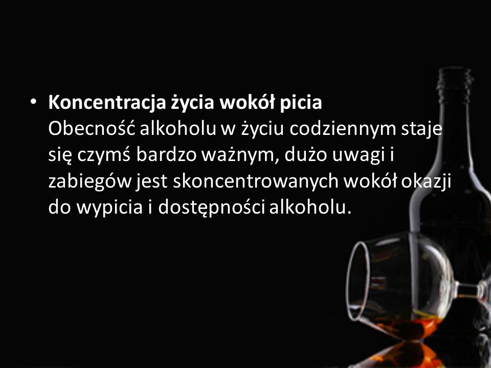 Koncentracja życia wokół picia Obecność alkoholu w życiu codziennym staje się czymś bardzo ważnym, dużo uwagi i zabiegów jest skoncentrowanych wokół okazji do wypicia i dostępności alkoholu.