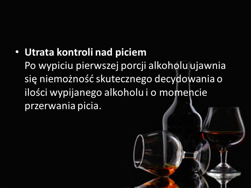 Utrata kontroli nad piciem Po wypiciu pierwszej porcji alkoholu ujawnia się niemożność skutecznego decydowania o ilości wypijanego alkoholu i o momencie przerwania picia.