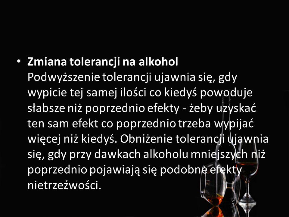 Zmiana tolerancji na alkohol Podwyższenie tolerancji ujawnia się, gdy wypicie tej samej ilości co kiedyś powoduje słabsze niż poprzednio efekty - żeby uzyskać ten sam efekt co poprzednio trzeba wypijać więcej niż kiedyś.