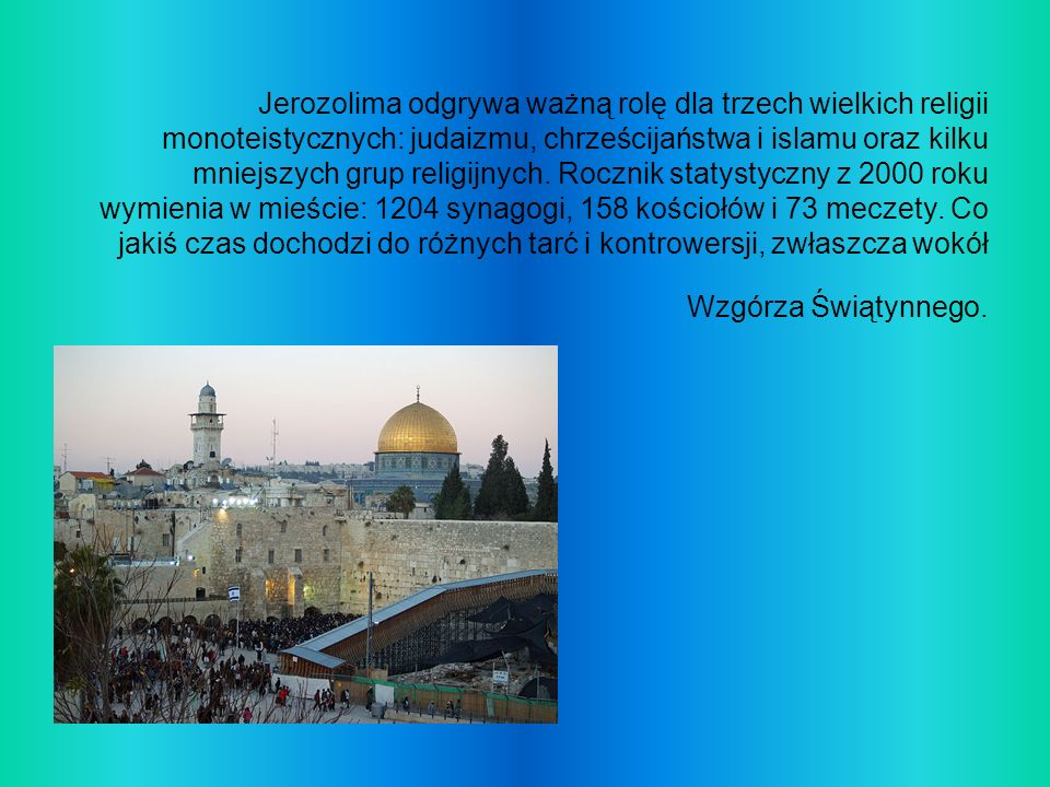 Jerozolima odgrywa ważną rolę dla trzech wielkich religii monoteistycznych: judaizmu, chrześcijaństwa i islamu oraz kilku mniejszych grup religijnych.