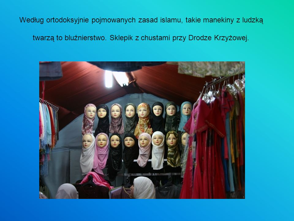 Według ortodoksyjnie pojmowanych zasad islamu, takie manekiny z ludzką twarzą to bluźnierstwo.