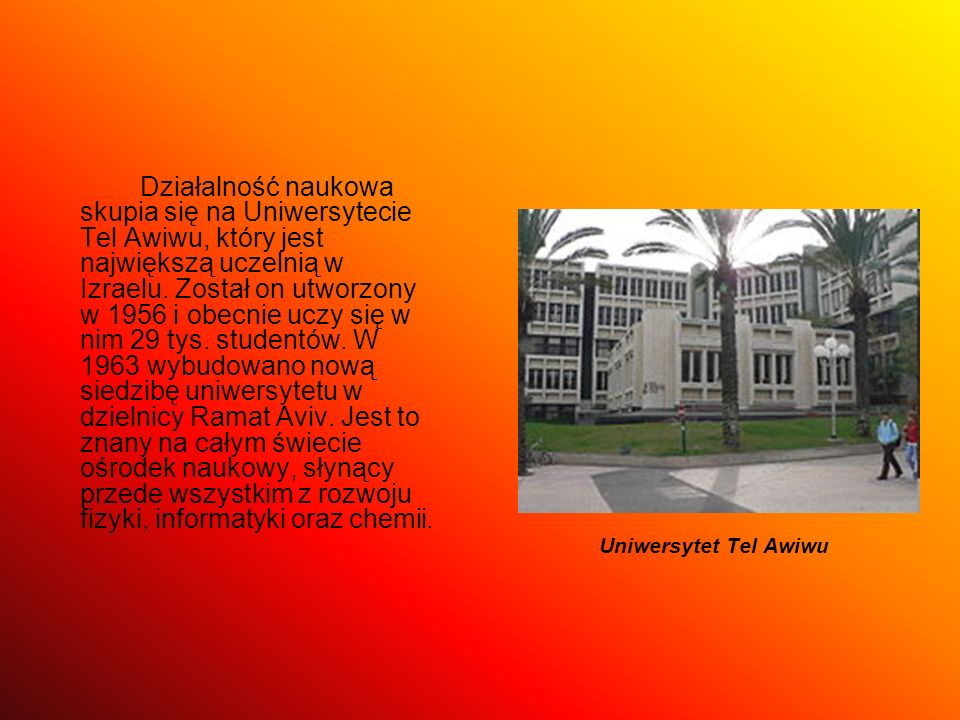 Działalność naukowa skupia się na Uniwersytecie Tel Awiwu, który jest największą uczelnią w Izraelu. Został on utworzony w 1956 i obecnie uczy się w nim 29 tys. studentów. W 1963 wybudowano nową siedzibę uniwersytetu w dzielnicy Ramat Aviv. Jest to znany na całym świecie ośrodek naukowy, słynący przede wszystkim z rozwoju fizyki, informatyki oraz chemii.