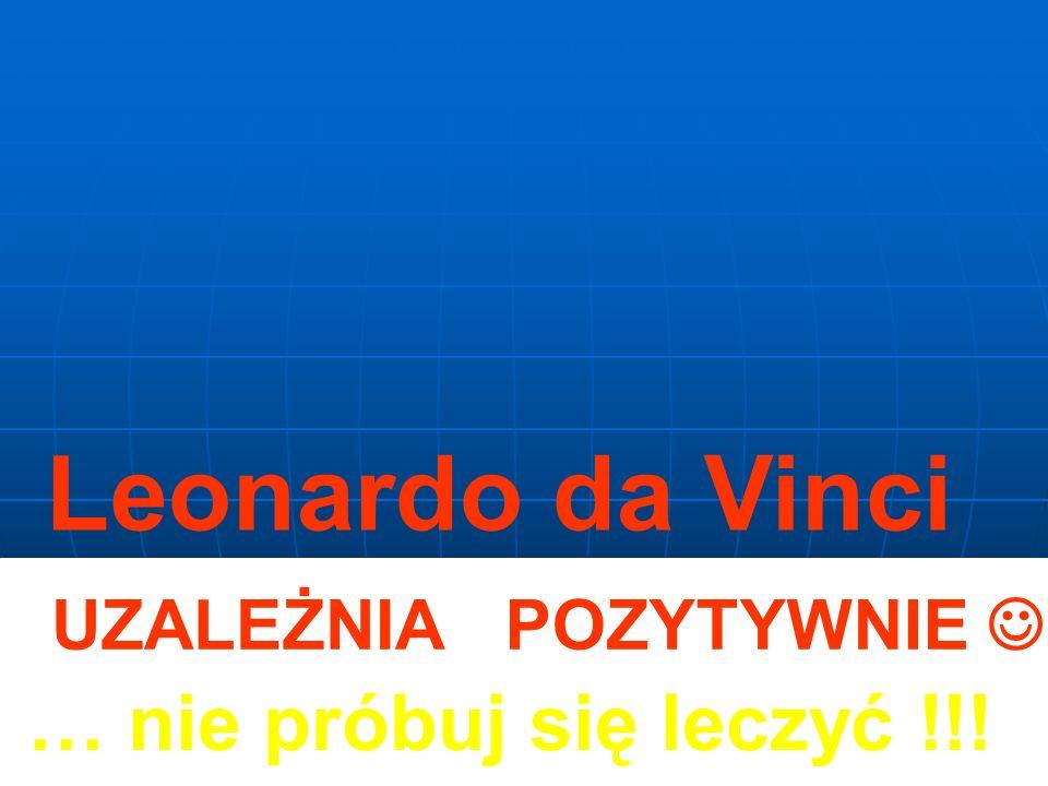 Leonardo da Vinci UZALEŻNIA POZYTYWNIE  … nie próbuj się leczyć !!!