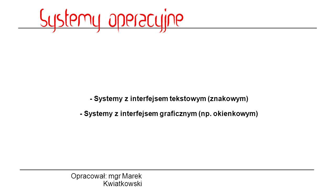 - Systemy z interfejsem tekstowym (znakowym) - Systemy z interfejsem graficznym (np. okienkowym)