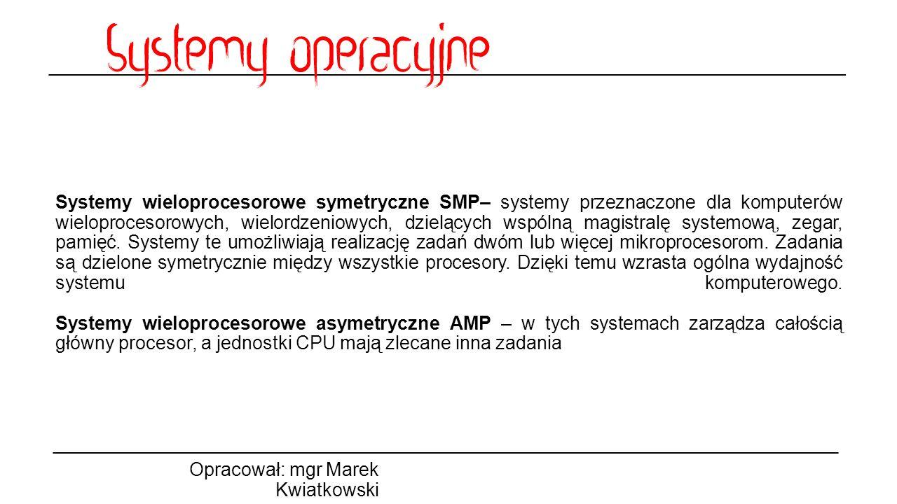 Systemy wieloprocesorowe symetryczne SMP– systemy przeznaczone dla komputerów wieloprocesorowych, wielordzeniowych, dzielących wspólną magistralę systemową, zegar, pamięć. Systemy te umożliwiają realizację zadań dwóm lub więcej mikroprocesorom. Zadania są dzielone symetrycznie między wszystkie procesory. Dzięki temu wzrasta ogólna wydajność systemu komputerowego. Systemy wieloprocesorowe asymetryczne AMP – w tych systemach zarządza całością główny procesor, a jednostki CPU mają zlecane inna zadania