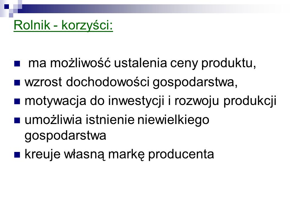 Rolnik - korzyści: ma możliwość ustalenia ceny produktu, wzrost dochodowości gospodarstwa, motywacja do inwestycji i rozwoju produkcji.