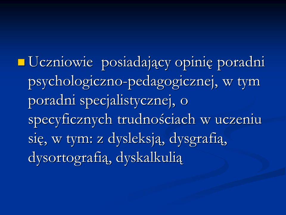 Uczniowie posiadający opinię poradni psychologiczno-pedagogicznej, w tym poradni specjalistycznej, o specyficznych trudnościach w uczeniu się, w tym: z dysleksją, dysgrafią, dysortografią, dyskalkulią