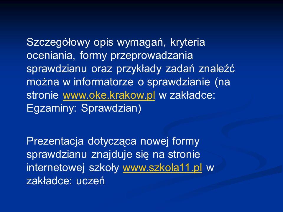 Szczegółowy opis wymagań, kryteria oceniania, formy przeprowadzania sprawdzianu oraz przykłady zadań znaleźć można w informatorze o sprawdzianie (na stronie www.oke.krakow.pl w zakładce: Egzaminy: Sprawdzian)
