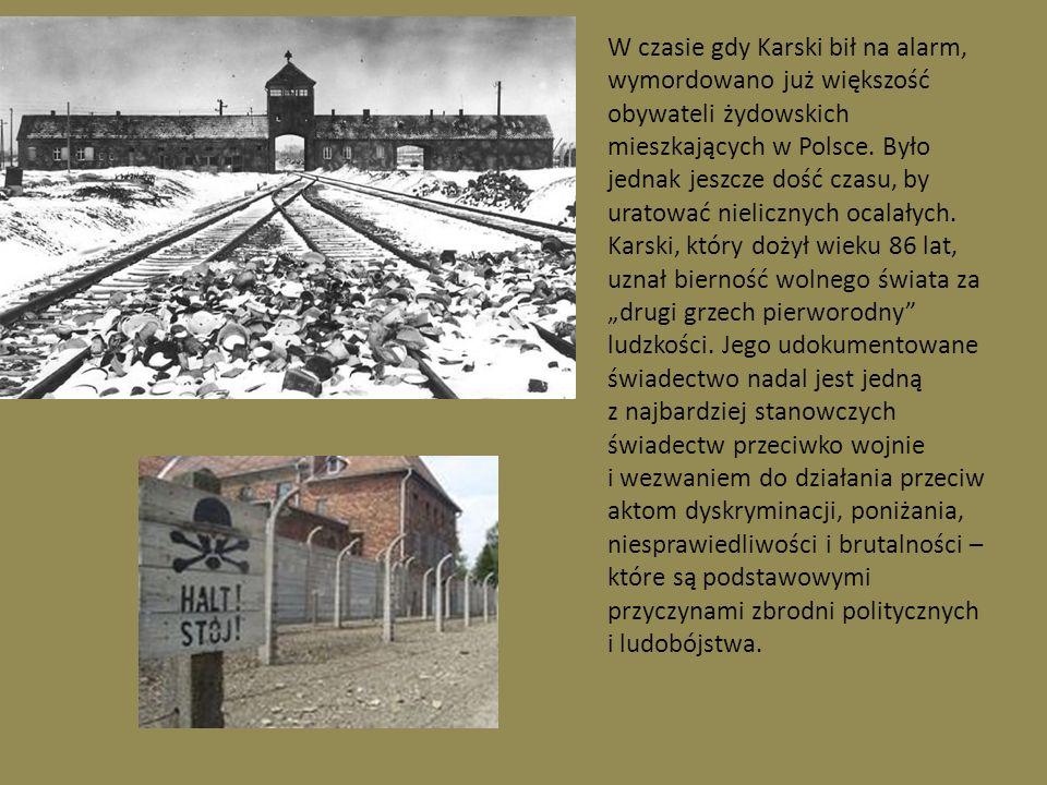 W czasie gdy Karski bił na alarm, wymordowano już większość obywateli żydowskich mieszkających w Polsce. Było jednak jeszcze dość czasu, by uratować nielicznych ocalałych.