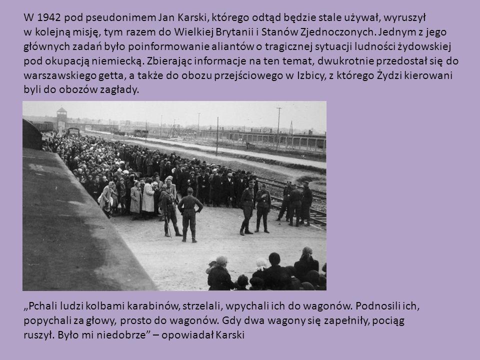 W 1942 pod pseudonimem Jan Karski, którego odtąd będzie stale używał, wyruszył w kolejną misję, tym razem do Wielkiej Brytanii i Stanów Zjednoczonych. Jednym z jego głównych zadań było poinformowanie aliantów o tragicznej sytuacji ludności żydowskiej pod okupacją niemiecką. Zbierając informacje na ten temat, dwukrotnie przedostał się do warszawskiego getta, a także do obozu przejściowego w Izbicy, z którego Żydzi kierowani byli do obozów zagłady.