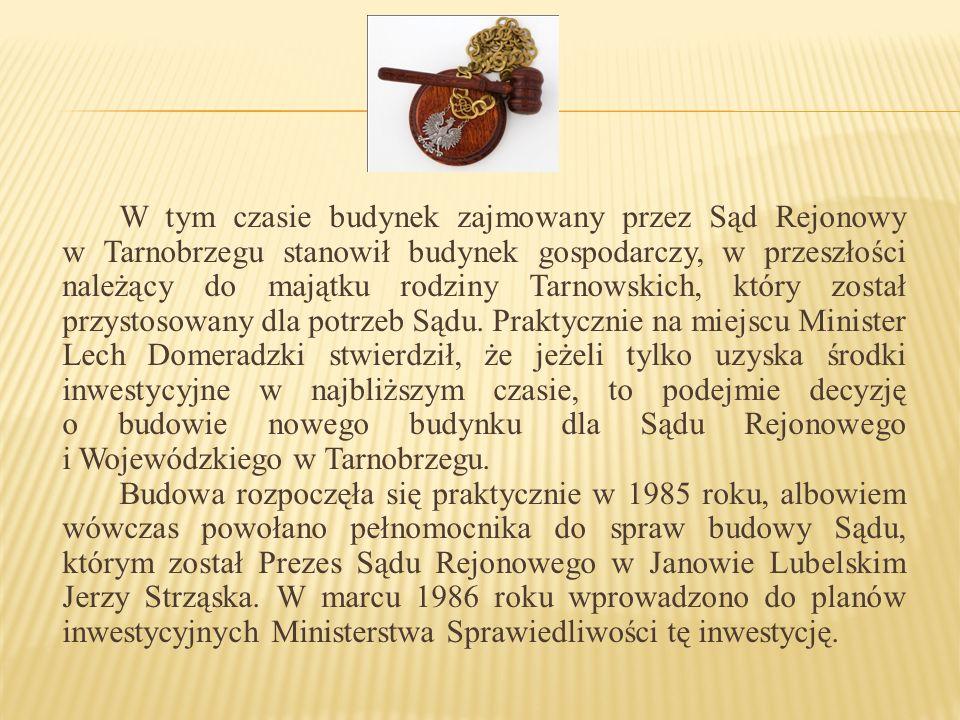 W tym czasie budynek zajmowany przez Sąd Rejonowy w Tarnobrzegu stanowił budynek gospodarczy, w przeszłości należący do majątku rodziny Tarnowskich, który został przystosowany dla potrzeb Sądu. Praktycznie na miejscu Minister Lech Domeradzki stwierdził, że jeżeli tylko uzyska środki inwestycyjne w najbliższym czasie, to podejmie decyzję o budowie nowego budynku dla Sądu Rejonowego i Wojewódzkiego w Tarnobrzegu.