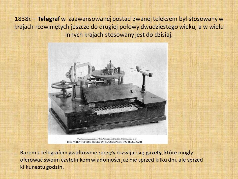 1838r. – Telegraf w zaawansowanej postaci zwanej teleksem był stosowany w krajach rozwiniętych jeszcze do drugiej połowy dwudziestego wieku, a w wielu innych krajach stosowany jest do dzisiaj.