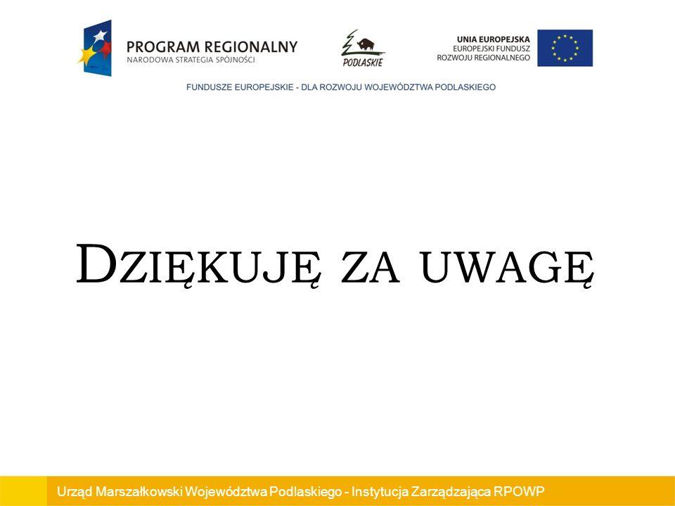 Dziękuję za uwagę Urząd Marszałkowski Województwa Podlaskiego - Instytucja Zarządzająca RPOWP
