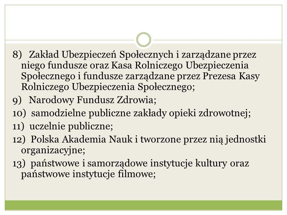 8) Zakład Ubezpieczeń Społecznych i zarządzane przez niego fundusze oraz Kasa Rolniczego Ubezpieczenia Społecznego i fundusze zarządzane przez Prezesa Kasy Rolniczego Ubezpieczenia Społecznego; 9) Narodowy Fundusz Zdrowia; 10) samodzielne publiczne zakłady opieki zdrowotnej; 11) uczelnie publiczne; 12) Polska Akademia Nauk i tworzone przez nią jednostki organizacyjne; 13) państwowe i samorządowe instytucje kultury oraz państwowe instytucje filmowe;