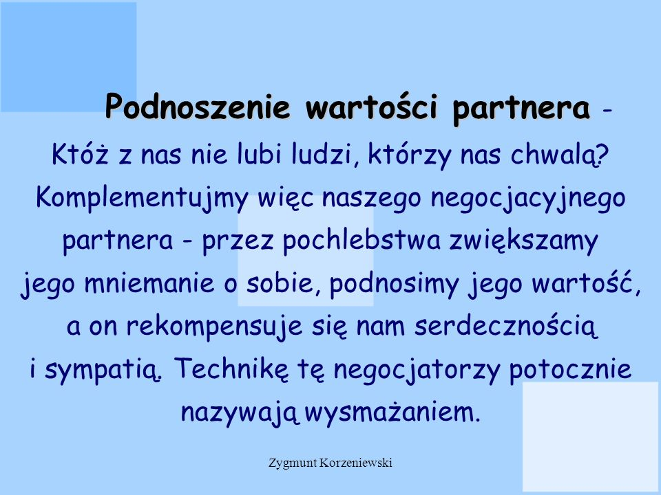 Podnoszenie wartości partnera - Któż z nas nie lubi ludzi, którzy nas chwalą Komplementujmy więc naszego negocjacyjnego partnera - przez pochlebstwa zwiększamy jego mniemanie o sobie, podnosimy jego wartość, a on rekompensuje się nam serdecznością i sympatią. Technikę tę negocjatorzy potocznie nazywają wysmażaniem.