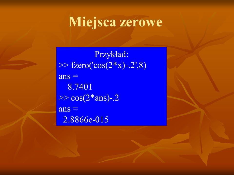 Miejsca zerowe Przykład: >> fzero( cos(2*x)-.2 ,8) ans = 8.7401