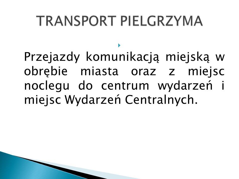 TRANSPORT PIELGRZYMA Przejazdy komunikacją miejską w obrębie miasta oraz z miejsc noclegu do centrum wydarzeń i miejsc Wydarzeń Centralnych.