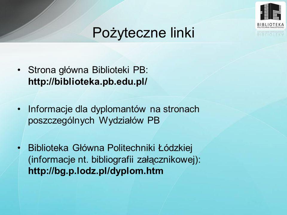 Pożyteczne linki Strona główna Biblioteki PB: http://biblioteka.pb.edu.pl/ Informacje dla dyplomantów na stronach poszczególnych Wydziałów PB.