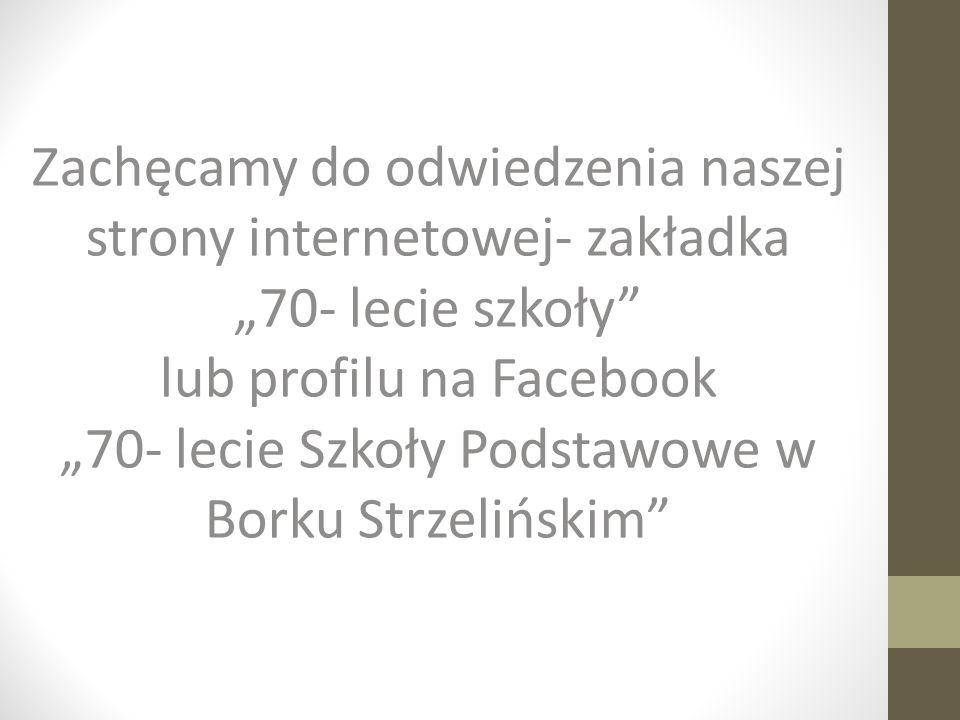 """Zachęcamy do odwiedzenia naszej strony internetowej- zakładka """"70- lecie szkoły lub profilu na Facebook """"70- lecie Szkoły Podstawowe w Borku Strzelińskim"""