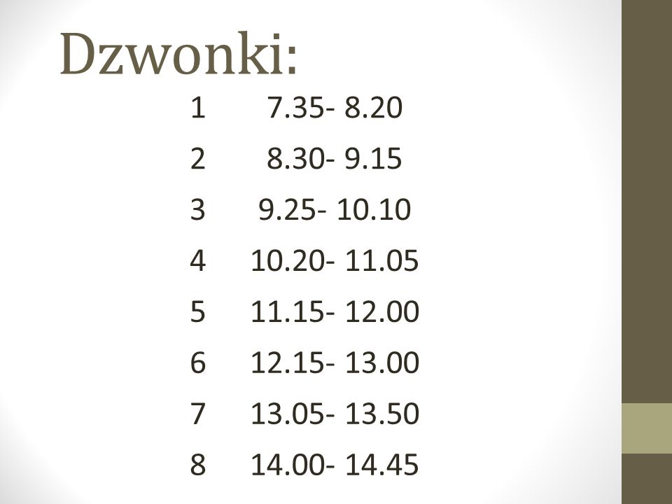 Dzwonki: 1. 7.35- 8.20. 2. 8.30- 9.15. 3. 9.25- 10.10. 4. 10.20- 11.05. 5. 11.15- 12.00. 6.