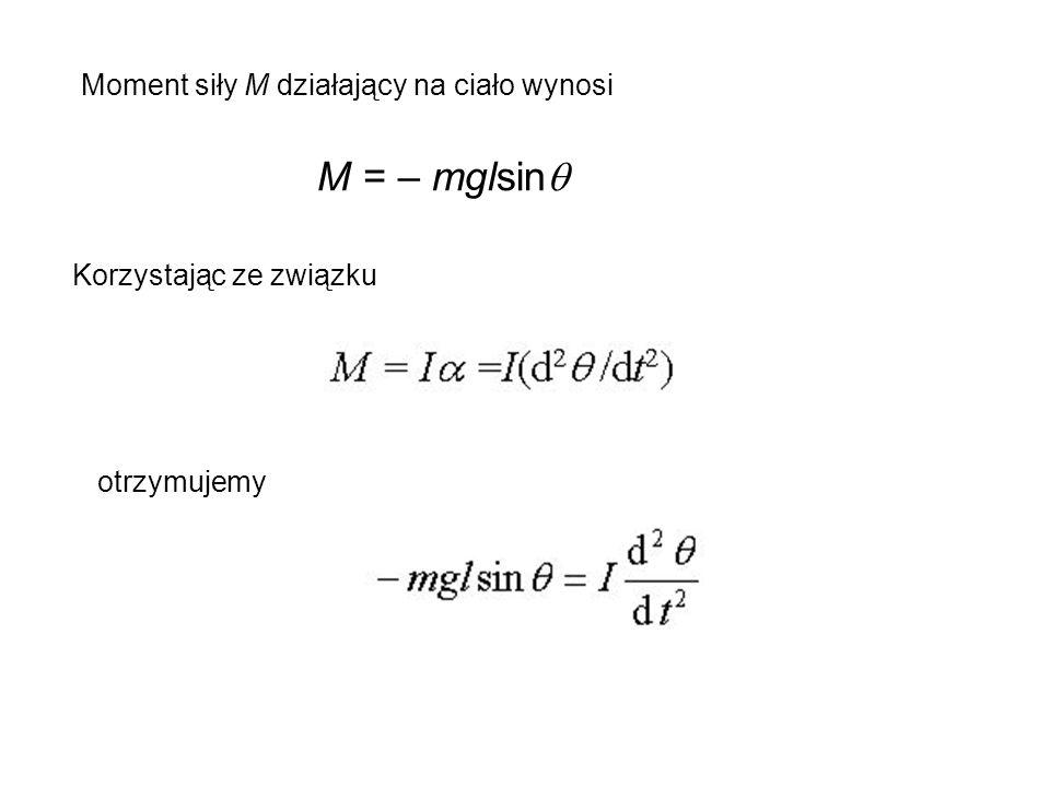 M = – mglsin Moment siły M działający na ciało wynosi