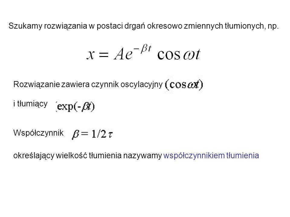 Szukamy rozwiązania w postaci drgań okresowo zmiennych tłumionych, np.