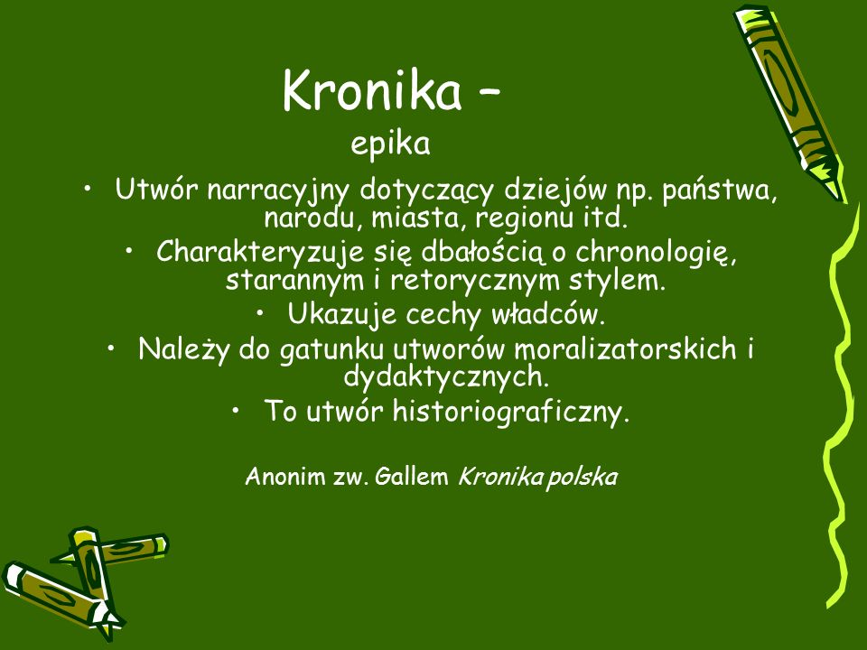 Kronika – epika Utwór narracyjny dotyczący dziejów np. państwa, narodu, miasta, regionu itd.