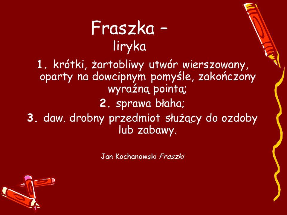 Fraszka – liryka 1. krótki, żartobliwy utwór wierszowany, oparty na dowcipnym pomyśle, zakończony wyraźną pointą;