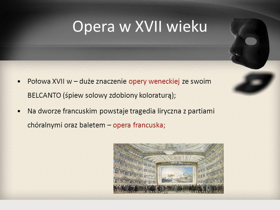 Opera w XVII wieku Połowa XVII w – duże znaczenie opery weneckiej ze swoim BELCANTO (śpiew solowy zdobiony koloraturą);
