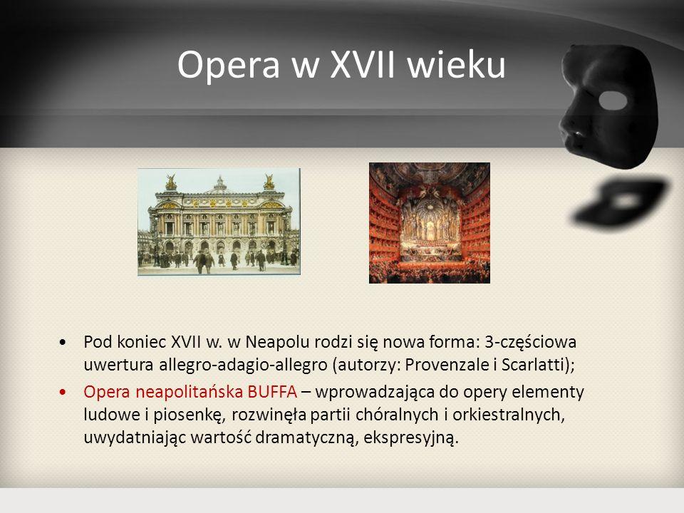 Opera w XVII wieku Pod koniec XVII w. w Neapolu rodzi się nowa forma: 3-częściowa uwertura allegro-adagio-allegro (autorzy: Provenzale i Scarlatti);