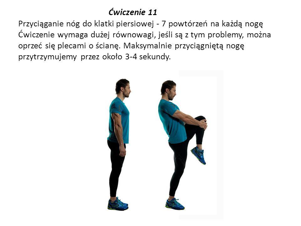 Ćwiczenie 11 Przyciąganie nóg do klatki piersiowej - 7 powtórzeń na każdą nogę Ćwiczenie wymaga dużej równowagi, jeśli są z tym problemy, można oprzeć się plecami o ścianę.