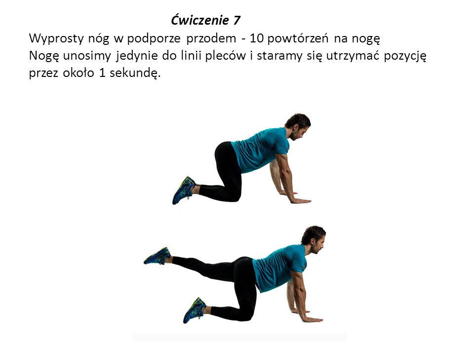 Ćwiczenie 7 Wyprosty nóg w podporze przodem - 10 powtórzeń na nogę Nogę unosimy jedynie do linii pleców i staramy się utrzymać pozycję przez około 1 sekundę.