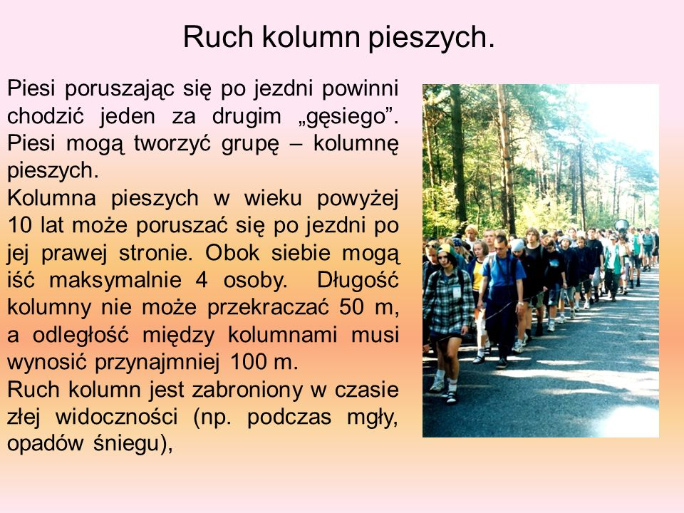 """Ruch kolumn pieszych. Piesi poruszając się po jezdni powinni chodzić jeden za drugim """"gęsiego . Piesi mogą tworzyć grupę – kolumnę pieszych."""