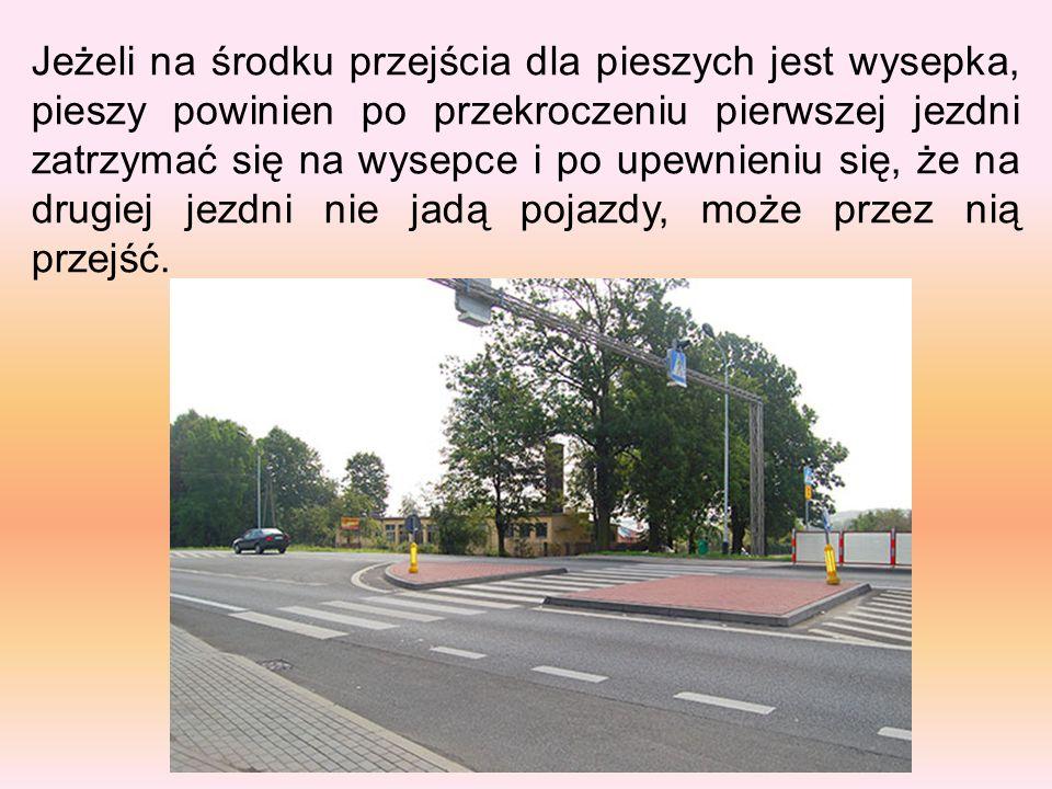 Jeżeli na środku przejścia dla pieszych jest wysepka, pieszy powinien po przekroczeniu pierwszej jezdni zatrzymać się na wysepce i po upewnieniu się, że na drugiej jezdni nie jadą pojazdy, może przez nią przejść.