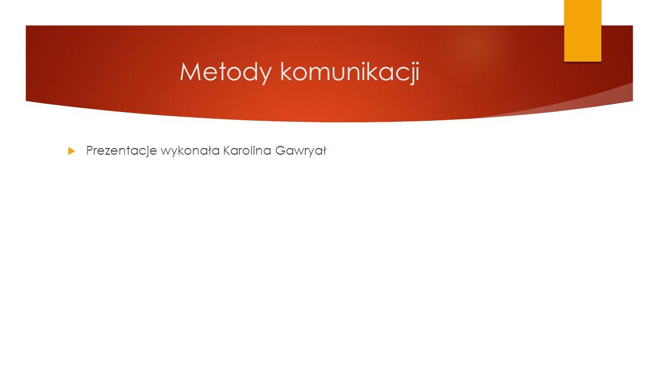 Metody komunikacji Prezentacje wykonała Karolina Gawryał